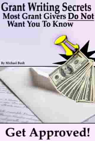 Get Approved: Grant Writing Secrets Most Grant Givers Do Not Want You To Know – Even In a Bad Economy by Michael Bush