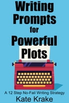 Writing Prompts for Powerful Plots: A 12 Step No-Fail Writing Strategy by Kate Krake