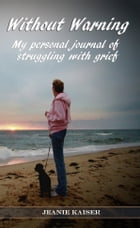Without Warning: My Personal Journal of Struggling with Grief by Jeanie Kaiser