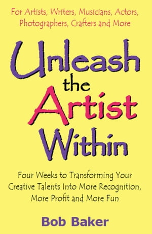 Unleash the Artist Within: Four Weeks to Transforming Your Creative Talents Into More Recognition, More Profit & More Fun by Bob Baker