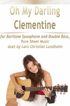 Oh My Darling Clementine for Baritone Saxophone and Double Bass, Pure Sheet Music duet by Lars Christian Lundholm by Lars Christian Lundholm