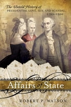Affairs of State: The Untold History of Presidential Love, Sex, and Scandal, 1789–1900