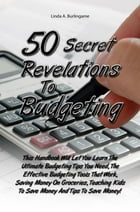 50 Secret Revelations To Budgeting: This Handbook Will Let You Learn The Ultimate Budgeting Tips You Need, The Effective Budgeting Tools by Linda A. Burlingame