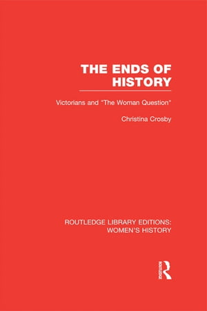 "The Ends of History Victorians and ""the Woman Question"""