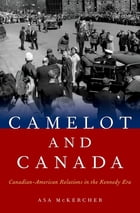 Camelot and Canada: Canadian-American Relations in the Kennedy Era by Asa McKercher