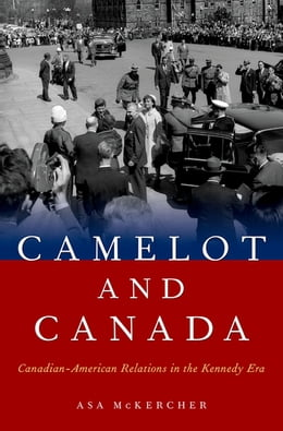 Book Camelot and Canada: Canadian-American Relations in the Kennedy Era by Asa McKercher