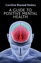 A Guide To Positive Mental Health by Caroline Elwood-Stokes