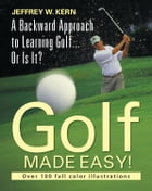 Golf Made Easy!: A Backward Approach to Learning Golf... Or Is It? by Jeffrey W. Kern