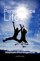 Must-Have Perseverance Life Skills: A Self Help Book Full Of Life Tips To Teach You The Value Of Persevering In Any Life Situation So Yo by Lucille P. Candre