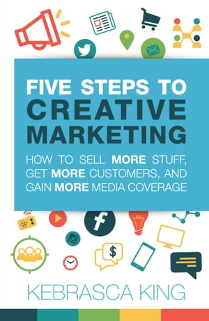 Five Steps to Creative Marketing: How to Sell More Stuff, Get More Customers, And Gain More Media Coverage by Kebrasca King