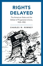 Rights Delayed: The American State and the Defeat of Progressive Unions, 1935-1950 by Charles W. Romney