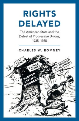 Book Rights Delayed: The American State and the Defeat of Progressive Unions, 1935-1950 by Charles W. Romney