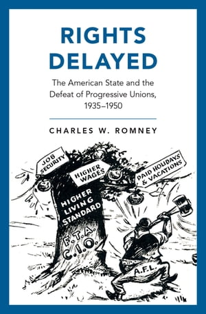Rights Delayed The American State and the Defeat of Progressive Unions,  1935-1950
