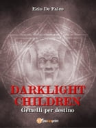Darklight Children - Gemelli per Destino by Ezio De Falco