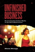 Unfinished Business: Screening the Italian Mafia in the New Millennium by Dana Renga