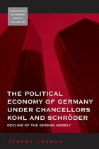 The Political Economy of Germany under Chancellors Kohl and Schröder: Decline of the German Model? by Jeremy Leaman