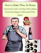 How to Make Wine At Home: A Quick Start Guide to the Home Wine Making Process from Beginner to Homemade Wine Expert by Nathanial Greene
