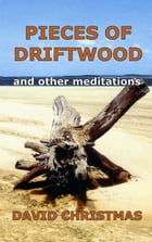 Pieces of Driftwood and other meditations by David Christmas