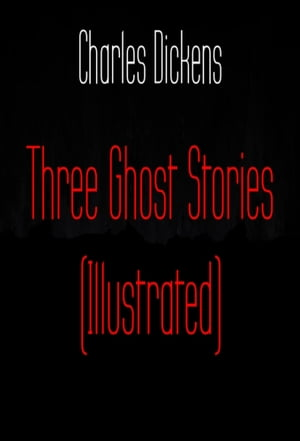 Three Ghost Stories (Illustrated) by Charles Dickens