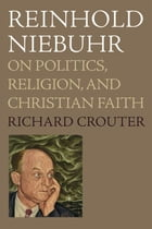 Reinhold Niebuhr : On Politics, Religion, And Christian Faith