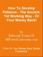 How To Develop Patience - The Ancient, Yet Working Way - Or Your Money Back! by Editorial Team Of MPowerUniversity.com