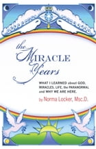 The Miracle Years: What I Learned About God, Miracles, Life, the Paranormal, and Why We Are Here by Norma Locker