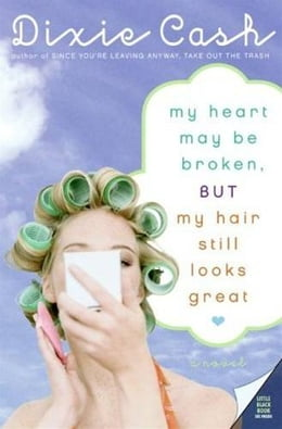 Book My Heart May Be Broken, but My Hair Still Looks Great by Dixie Cash