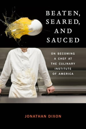 Beaten,  Seared,  and Sauced On Becoming a Chef at the Culinary Institute of America