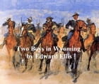 Two Boys in Wyoming, A Tale of Adventure by Edward Ellis