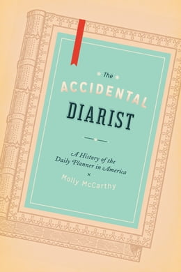 Book The Accidental Diarist: A History of the Daily Planner in America by Molly A. McCarthy