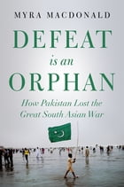 Defeat is an Orphan: How Pakistan Lost the Great South Asian War by Myra MacDonald