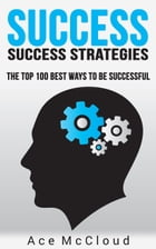 Success: Success Strategies: The Top 100 Best Ways To Be Successful by Ace McCloud