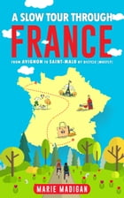 A Slow Tour Through France: From Avignon To Saint-Malo By Bicycle (Mostly) by Marie Madigan