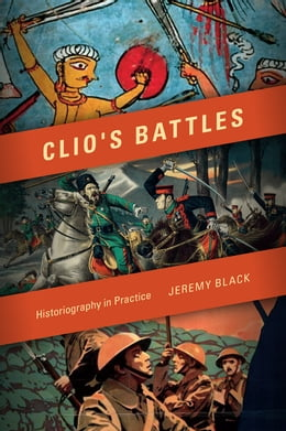 Book Clio's Battles: Historiography in Practice by Jeremy M. Black