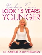 Look 15 Years Younger: The 15-Minute-a-Day Yoga Plan by Barbara Currie