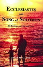 Ecclesiastes and Song of Solomon: Reflections on Life and Love by F. Wayne Mac Leod