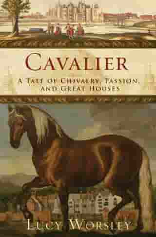 Cavalier: A Tale of Chivalry, Passion, and Great Houses by Lucy Worsley