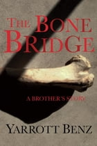 The Bone Bridge: A Brother's Story by Yarrott Benz