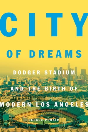 City of Dreams Dodger Stadium and the Birth of Modern Los Angeles