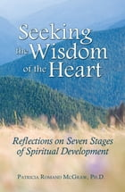Seeking the Wisdom of the Heart: Reflections on Seven Stages of Spiritual Development by Patricia Romano McGraw