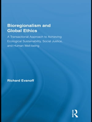 Bioregionalism and Global Ethics A Transactional Approach to Achieving Ecological Sustainability,  Social Justice,  and Human Well-being