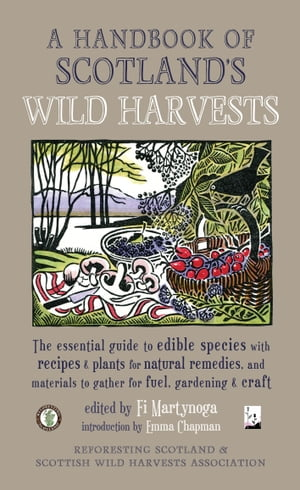 A Handbook of Scotland's Wild Harvests The Essential Guide to Edible Species,  with Recipes and Plants for Natural Remedies,  and Materials to Gather fo