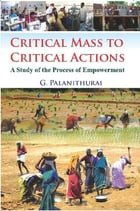 Critical Mass to Critical Action: A Study of the Process of Empowerment by G. Prof. Palanithurai