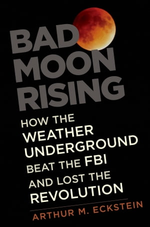 Bad Moon Rising How the Weather Underground Beat the FBI and Lost the Revolution