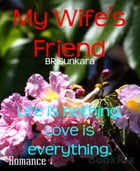 My Wife's Friend: Life is nothing. Love is everything. by BR Sunkara