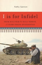I is for Infidel: From Holy War to Holy Terror in Afghanistan by Kathy Gannon