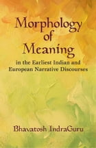 Morphology of Meaning: In the Earliest Indian and European Narrative Discourses by Bhavatosh IndraGuru