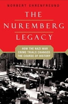 The Nuremberg Legacy: How the Nazi War Crimes Trials Changed the Course of History by Norbert Ehrenfreund