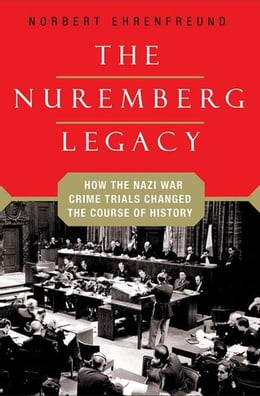 Book The Nuremberg Legacy: How the Nazi War Crimes Trials Changed the Course of History by Norbert Ehrenfreund