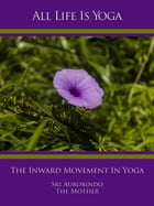 All Life Is Yoga: The Inward Movement In Yoga by Sri Aurobindo